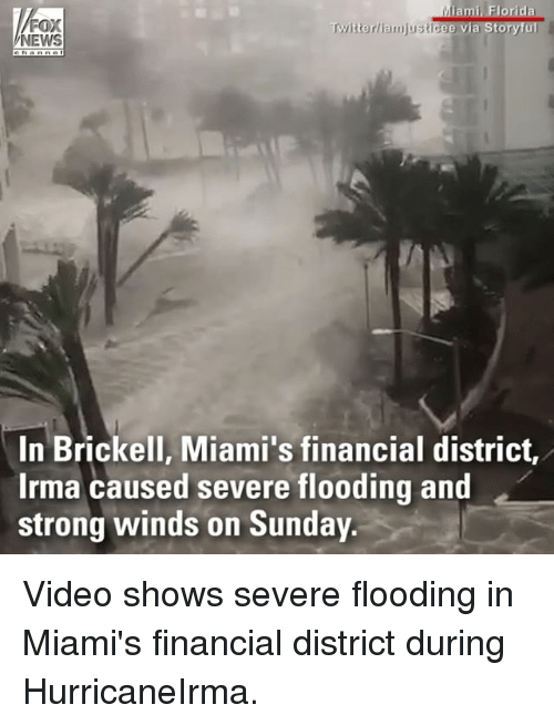 Foxe: FOX  NEWS  Twitterliamjusticee via Storyful  In Brickell, Miami's financial district,  Irma caused severe flooding and  strong winds on Sunday Video shows severe flooding in Miami's financial district during HurricaneIrma.