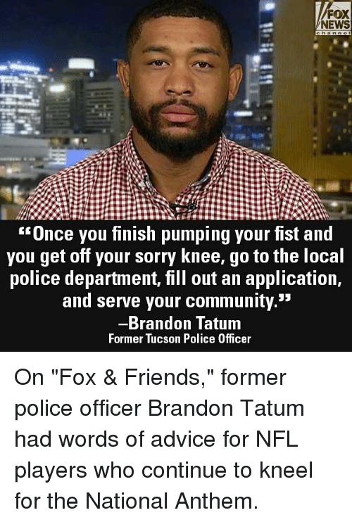 "Advice, Community, and Friends: FOX  NEWS  Unce you finish pumping your fist and  you get off your sorry Knee, go to the loca  police department, fill out an application,  and serve your community.""  Brandon Tatum  Former Tucson Police Officer On ""Fox & Friends,"" former police officer Brandon Tatum had words of advice for NFL players who continue to kneel for the National Anthem."