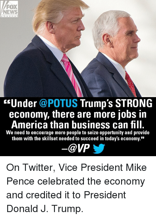 "America, Memes, and News: FOX  NEWS  ""Under @POTUS Trump's STRONG  economy, there are more jobs i,n  America than business can fill.  We need to encourage more people to seize opportunity and provide  them with the skillset needed to succeed in today's economy.""  @VP On Twitter, Vice President Mike Pence celebrated the economy and credited it to President Donald J. Trump."
