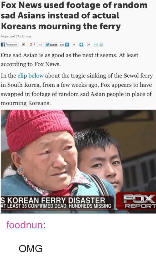 "Asian: Fox News used footage of randonm  sad Asians instead of actual  Koreans mourning the ferry  Nope, not The Onion.  Facebook 2K g+1 15 步Tweet 605R 6。2K 画昼  One sad Asian is as good as the next it seems. At least  according to Fox News.  In the clip below about the tragic sinking of the Sewol ferry  in South Korea, from a few weeks ago, Fox appears to have  swapped in footage of random sad Asian people in place of  mourning Koreans.  KOREAN FERRY DISASTER  T LEAST 36 CONFIRMED DEAD; HUNDREDS MISSING <p><a class=""tumblr_blog"" href=""http://foodnun.tumblr.com/post/84917790183"" target=""_blank"">foodnun</a>:</p> <blockquote> <p>OMG</p> </blockquote>"
