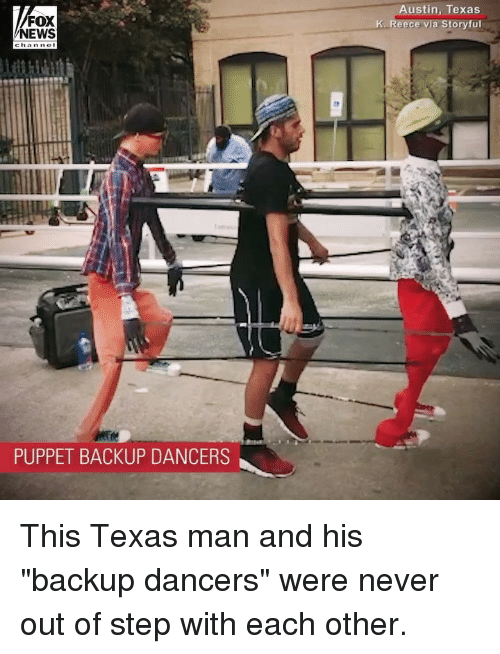 "puppet: FOX  NEWS  ustin, Texas  K. Reece via Storyful  PUPPET BACKUP DANCERS This Texas man and his ""backup dancers"" were never out of step with each other."