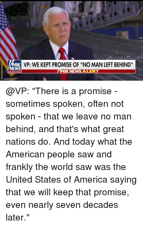 "America, Memes, and News: FOX  NEWS  VP: WE KEPT PROMISE OF ""NO MAN LEFT BEHIND""  FOX NEWS A LERT  channeI @VP: ""There is a promise - sometimes spoken, often not spoken - that we leave no man behind, and that's what great nations do. And today what the American people saw and frankly the world saw was the United States of America saying that we will keep that promise, even nearly seven decades later."""