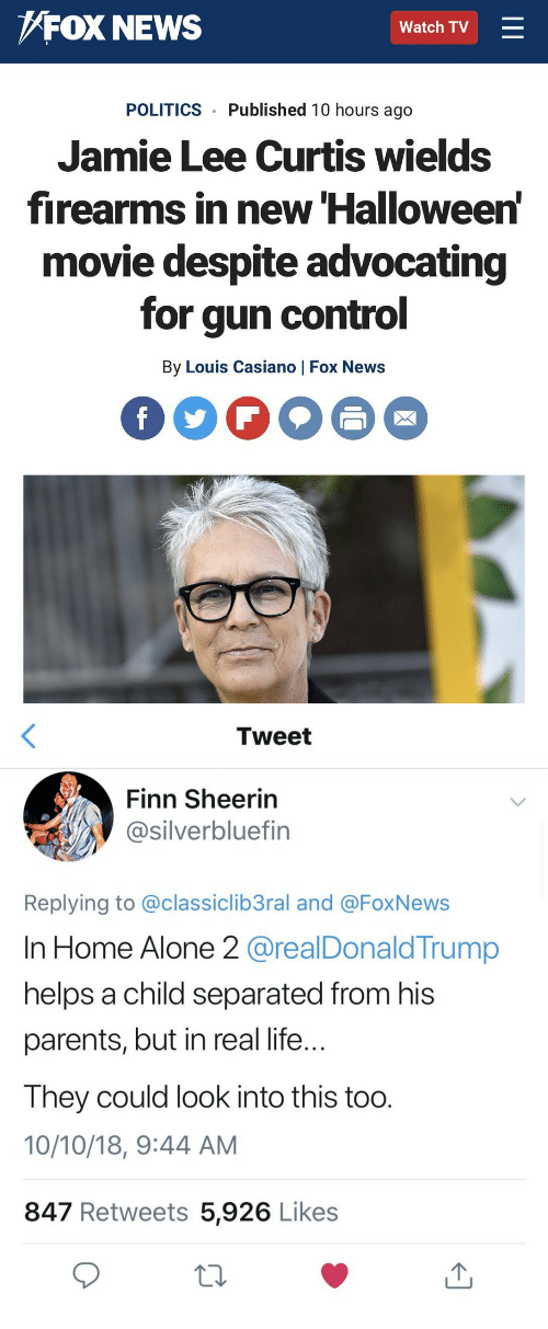 Home Alone 2: FOX NEWS  Watch TV  POLITICS Published 10 hours ago  Jamie Lee Curtis wields  firearms in new Halloween  movie despite advocating  for gun control  By Louis Casiano | Fox News   Tweet  Finn Sheerin  @silverbluefin  Replying to @classiclib3ral and @FoxNews  In Home Alone 2 @realDonald Trump  helps a child separated from his  parents, but in real life  Ihey could look into this too  10/10/18, 9:44 AM  847 Retweets 5,926 Likes