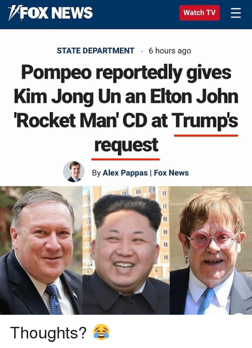 Elton: FOX NEWS  Watch TV =  STATE DEPARTMENT 6 hours ago  Pompeo reportedly gives  Kim Jong Un an Elton John  Rocket Man' CD at Trumps  request  By Alex Pappas | Fox News Thoughts? 😂
