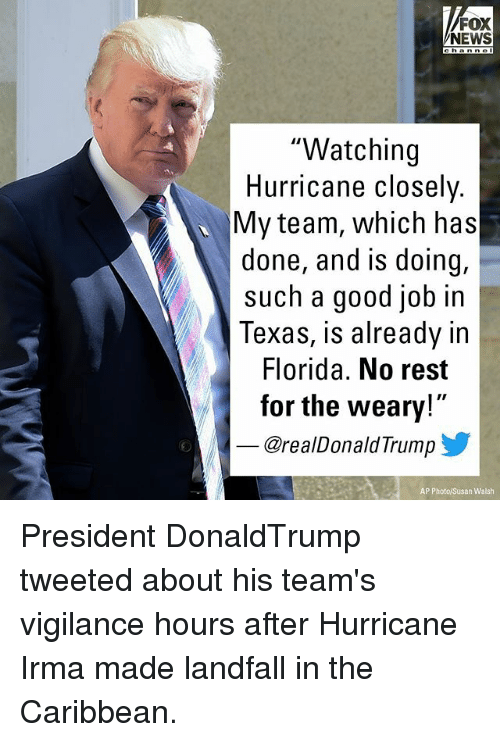 "Memes, News, and Florida: FOX  NEWS  ""Watching  Hurricane closely.  My team, which has  done, and is doing,  such a good job in  Texas, is already in  Florida. No rest  for the weary!  @realDonaldTrump  AP Photo/Susan Walsh President DonaldTrump tweeted about his team's vigilance hours after Hurricane Irma made landfall in the Caribbean."