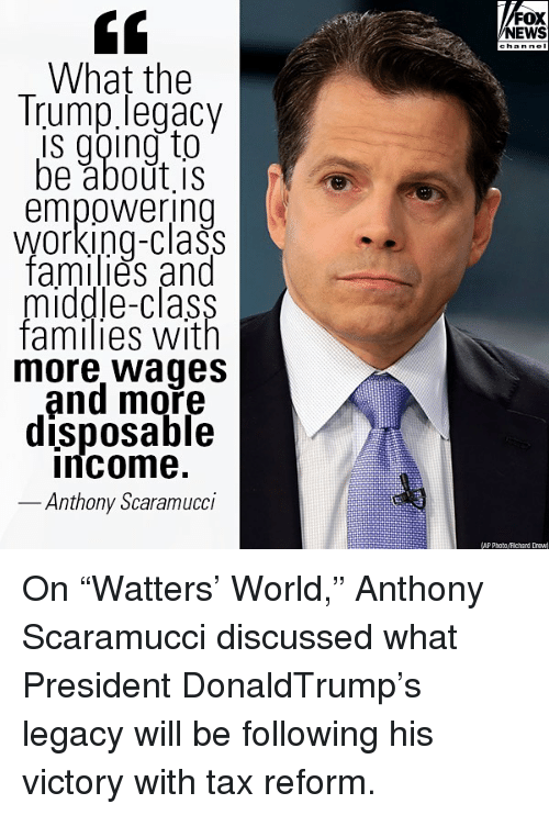 "Memes, News, and Fox News: FOX  NEWS  What the  Trump legacy  is going to  be about is  empowering  Working-class  tamilies and  middle-class  families with  more Wages  and moře  disposable  ncome.  Anthony Scaramucci  AP Photoichard Drew On ""Watters' World,"" Anthony Scaramucci discussed what President DonaldTrump's legacy will be following his victory with tax reform."
