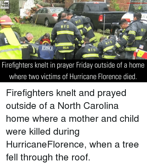 Friday, Memes, and News: FOX  NEWS  Wilmington,NC  WWAYINNS  WFD  NiD  DIC  DELIA  WFD  Firefighters knelt in prayer Friday outside of a home  where two victims of Hurricane Florence died Firefighters knelt and prayed outside of a North Carolina home where a mother and child were killed during HurricaneFlorence, when a tree fell through the roof.