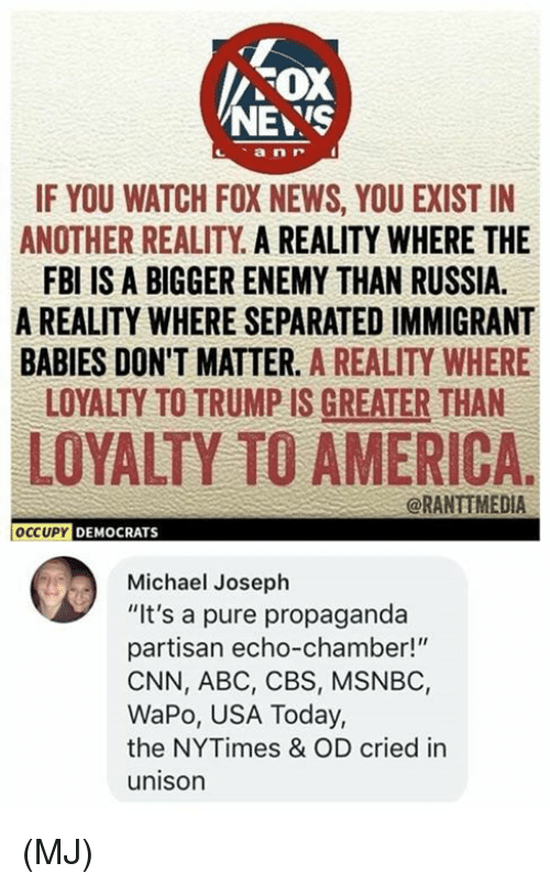 """Msnbc: FOX  NEYS  IF YOU WATCH FOX NEWS, YOU EXIST IN  ANOTHER REALITY A REALITY WHERE THE  FBI IS A BIGGER ENEMY THAN RUSSIA.  A REALITY WHERE SEPARATED IMMIGRANT  BABIES DON'T MATTER. A REALITY WHERE  LOYALTY TO TRUMP IS GREATER THAN  LOYALTY TO AMERICA.  @RANTIMEDIA  OCCUPY DEMOCRATS  Michael Joseph  """"It's a pure propaganda  partisan echo-chamber!""""  CNN, ABC, CBS, MSNBC,  WaPo, USA Today,  the NYTimes & OD cried in  unison (MJ)"""