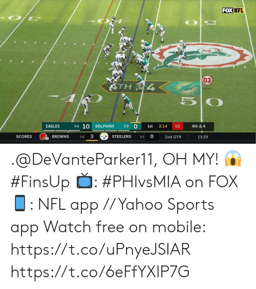 Browns: FOX NFL  03  ATH  5-6 10  0  EAGLES  DOLPHINS  2-9  1st  3:14  03  4th & 4  3  0  BROWNS  SCORES  STEELERS  13:29  2nd QTR  5-6  6-5 .@DeVanteParker11, OH MY! 😱 #FinsUp  📺: #PHIvsMIA on FOX 📱: NFL app // Yahoo Sports app Watch free on mobile: https://t.co/uPnyeJSIAR https://t.co/6eFfYXlP7G