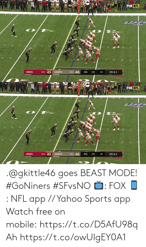 10 2: FOX NFL  10-2 45  10-2 46  49ERS  SAINTS  :39  4th  10  4th & 2   FOX NFL  10-2 46  10-2 45 SAINTS  49ERS  4th & 2  4th  :39  10 .@gkittle46 goes BEAST MODE! #GoNiners #SFvsNO  📺: FOX 📱: NFL app // Yahoo Sports app Watch free on mobile:https://t.co/D5AfU98qAh https://t.co/owUIgEY0A1