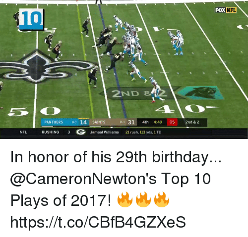 Birthday, Memes, and Nfl: FOX NFL  10  2ND &  PANTHERS 83 14 SAINTS  83 31 4th 4:49 05 2nd & 2  NFL RUSHING 3 G Jamaal Williams 21 rush, 113 yds, 1TD In honor of his 29th birthday...  @CameronNewton's Top 10 Plays of 2017! 🔥🔥🔥 https://t.co/CBfB4GZXeS