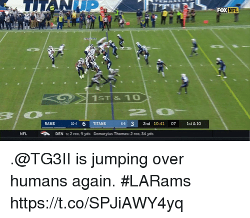 Memes, Nfl, and Rams: FOX  NFL  14  1ST & 10  RAMS  104 6 TITANS  8-6 3 2nd 10:41 07 1st & 10  NFL  DEN s:2 rec., 9 yds Demaryius Tthomas: 2 rec, 34 yds .@TG3II is jumping over humans again. #LARams https://t.co/SPJiAWY4yq