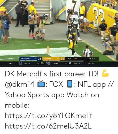 Bj: FOX NFL  14  BJ  96  1-0 21  0-1 19  STEELERS  3rd & 3  SEAHAWKS  4th  7:15  0-1 19  17  NFL  COLTS  IND 35  TITANS  Ball On  1-0 DK Metcalf's first career TD! 💪@dkm14   📺: FOX 📱: NFL app // Yahoo Sports app Watch on mobile: https://t.co/y8YLGKmeTf https://t.co/62melU3A2L