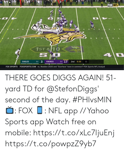 "Scarface: FOX NFL  1ST&10  5  4 0  3-2 17  3-2 3  EAGLES  VIKINGS  2nd  9:39  11  FOXSPORTS.COM es, Madden 2020 and ""Scarface"" have in common? FOX Sports NFL Analyst  FOX SPORTS THERE GOES DIGGS AGAIN!  51-yard TD for @StefonDiggs' second of the day. #PHIvsMIN  📺: FOX 📱: NFL app // Yahoo Sports app Watch free on mobile: https://t.co/xLc7ljuEnj https://t.co/powpzZ9yb7"