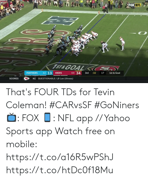 Questionable: FOX NFL  1ST&GOAL  S  4-2 13  6-0 34  PANTHERS  49ERS  3rd  :32  17  1st & Goal  KC QUESTIONABLE: LB Lee (illness)  SCORES That's FOUR TDs for Tevin Coleman! #CARvsSF #GoNiners  📺: FOX 📱: NFL app // Yahoo Sports app Watch free on mobile: https://t.co/a16R5wPShJ https://t.co/htDc0f18Mu