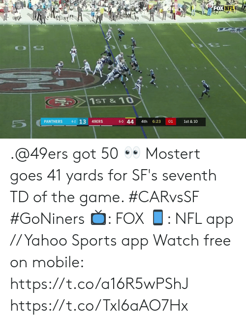 10 4: FOX NFL  20  1ST &10  4-2 13  6-0 44  PANTHERS  49ERS  1st & 10  4th  6:23  01 .@49ers got 50 👀  Mostert goes 41 yards for SF's seventh TD of the game. #CARvsSF #GoNiners  📺: FOX 📱: NFL app // Yahoo Sports app Watch free on mobile: https://t.co/a16R5wPShJ https://t.co/Txl6aAO7Hx