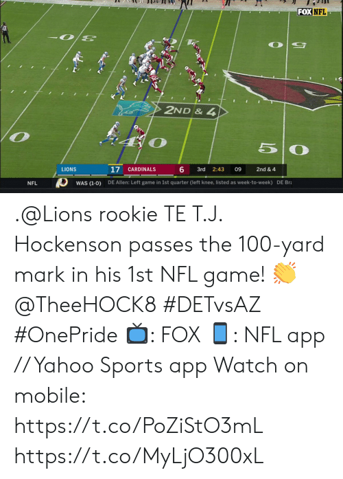 bra: FOX NFL  2ND & 4  50  17  6  CARDINALS  LIONS  3rd  2:43  09  2nd & 4  DE Allen: Left game in 1st quarter (left knee, listed as week-to-week) DE Bra  WAS (1-0)  NFL .@Lions rookie TE T.J. Hockenson passes the 100-yard mark in his 1st NFL game! 👏 @TheeHOCK8 #DETvsAZ #OnePride  📺: FOX 📱: NFL app // Yahoo Sports app  Watch on mobile: https://t.co/PoZiStO3mL https://t.co/MyLjO300xL