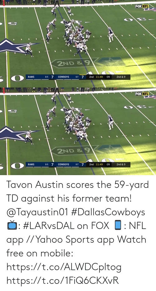Rams: FOX NFL  2ND & 9  6-7 7  COWBOYS  2nd 11:49  2nd & 9  RAMS  8-5  09   FOX NFL  2ND &9  8-5 7  2nd & 9  RAMS  COWBOYS  2nd 11:49  09  6-7 Tavon Austin scores the 59-yard TD against his former team! @Tayaustin01 #DallasCowboys  📺: #LARvsDAL on FOX 📱: NFL app // Yahoo Sports app Watch free on mobile: https://t.co/ALWDCpltog https://t.co/1FiQ6CKXvR
