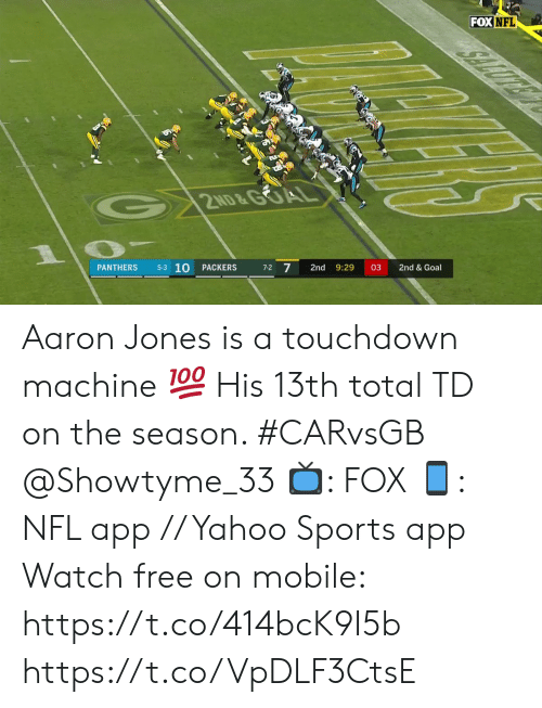 aaron: FOX NFL  2ND&GOA  5-3 10  7-2 7  PACKERS  2nd  9:29  03  2nd & Goal  PANTHERS Aaron Jones is a touchdown machine 💯  His 13th total TD on the season. #CARvsGB @Showtyme_33  📺: FOX 📱: NFL app // Yahoo Sports app Watch free on mobile: https://t.co/414bcK9I5b https://t.co/VpDLF3CtsE