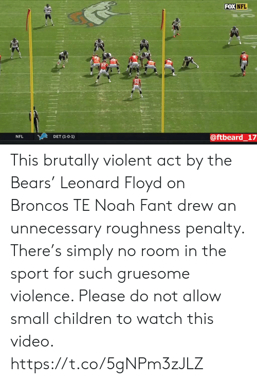 Floyd: FOX NFL  30  @ftbeard_17  NFL  DET (1-0-1) This brutally violent act by the Bears' Leonard Floyd on Broncos TE Noah Fant drew an unnecessary roughness penalty. There's simply no room in the sport for such gruesome violence. Please do not allow small children to watch this video. https://t.co/5gNPm3zJLZ
