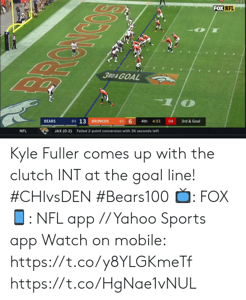 Broncos: FOX NFL  3RD&GOAL  0-1 13  6  BRONCOS  BEARS  4th  4:51  04  3rd & Goal  0-1  JAX (0-2)  NFL  Failed 2-point conversion with 36 seconds left Kyle Fuller comes up with the clutch INT at the goal line! #CHIvsDEN #Bears100   📺: FOX 📱: NFL app // Yahoo Sports app Watch on mobile: https://t.co/y8YLGKmeTf https://t.co/HgNae1vNUL