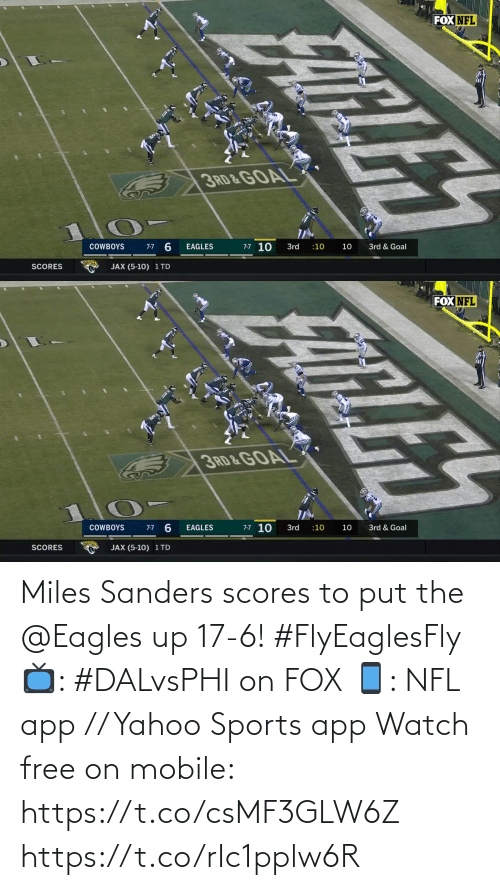 Philadelphia Eagles: FOX NFL  3RD & GOAL  7-7 10  3rd & Goal  COWBOYS  3rd  :10  10  7-7  EAGLES  SCORES  JAX (5-10) 1 TD  FATLES   FOX NFL  3RD&GOAL  7-7 10  7-7 6  COWBOYS  EAGLES  3rd  3rd & Goal  :10  10  JAX (5-10) 1 TD  SCORES  ELE Miles Sanders scores to put the @Eagles up 17-6! #FlyEaglesFly  📺: #DALvsPHI on FOX 📱: NFL app // Yahoo Sports app Watch free on mobile: https://t.co/csMF3GLW6Z https://t.co/rIc1pplw6R
