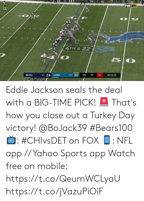 Eddie: FOX NFL  4TH&22  50  5-6 24  3-7-1 20  4th & 22  BEARS  LIONS  4th  :36  05 Eddie Jackson seals the deal with a BIG-TIME PICK! 🚨   That's how you close out a Turkey Day victory! @BoJack39 #Bears100   📺: #CHIvsDET on FOX 📱: NFL app // Yahoo Sports app Watch free on mobile: https://t.co/QeumWCLyaU https://t.co/jVazuPiOiF