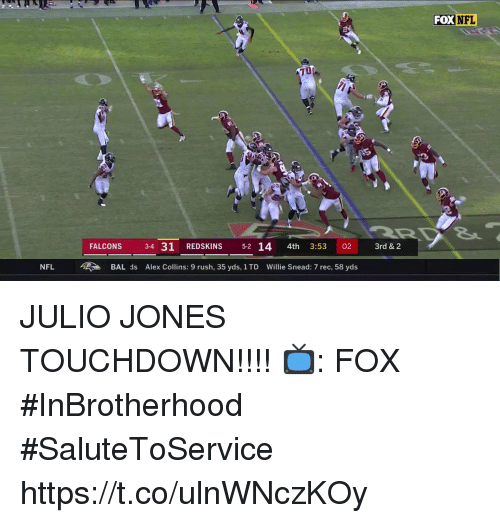 willie: FOX  NFL  70  FALCONS 3-4 31 REDSKINS 5-2 14 4th 3:53 02 3rd & 2  NFL BAL ds Alex Collins: 9 rush, 35 yds, 1 TD Willie Snead: 7 rec, 58 yds JULIO JONES TOUCHDOWN!!!!  📺: FOX #InBrotherhood #SaluteToService https://t.co/ulnWNczKOy