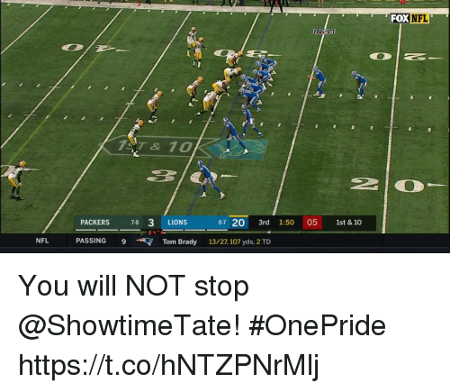 Memes, Nfl, and Tom Brady: FOX NFL  7T& 10  3/  PACKERS 78 3 LIONS  87 20 3rd 1:5005 1st & 10  NFL  PASSING  9  Tom Brady  13/27,107 yds, 2 TD You will NOT stop @ShowtimeTate! #OnePride https://t.co/hNTZPNrMlj