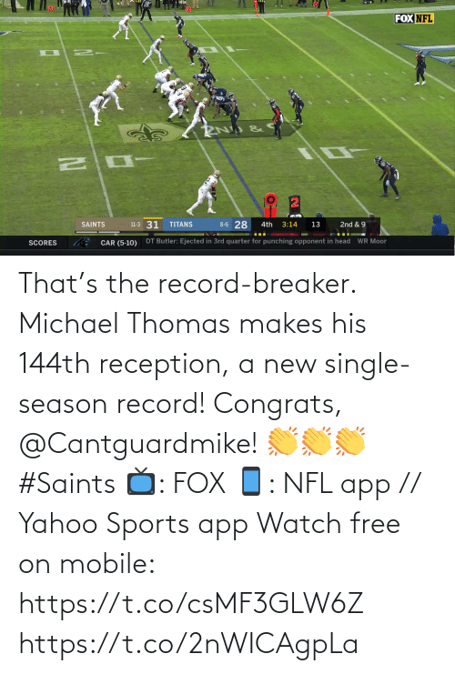 punching: FOX NFL  8-6 28  11-3 31  SAINTS  TITANS  3:14  2nd & 9  4th  13  DT Butler: Ejected in 3rd quarter for punching opponent in head  WR Moor  CAR (5-10)  SCORES That's the record-breaker. Michael Thomas makes his 144th reception, a new single-season record!  Congrats, @Cantguardmike! 👏👏👏 #Saints  📺: FOX 📱: NFL app // Yahoo Sports app Watch free on mobile: https://t.co/csMF3GLW6Z https://t.co/2nWICAgpLa