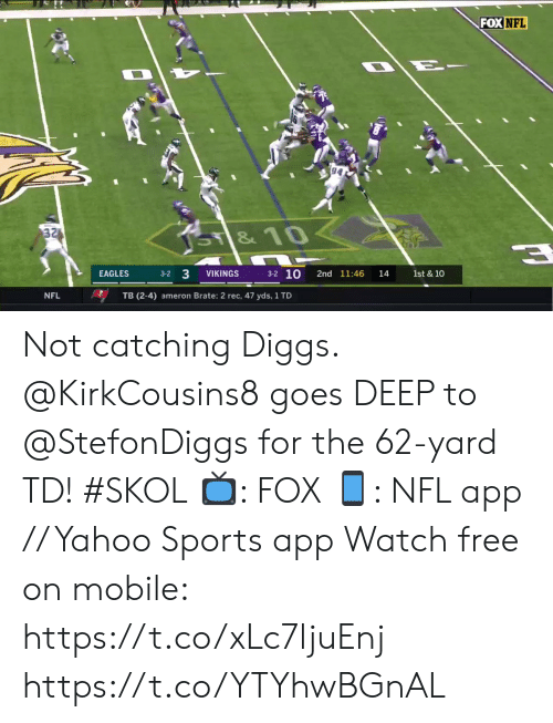 Catching: FOX NFL  94  32  SY&10  3-2 10  3-2 3  VIKINGS  2nd 11:46  1st & 10  EAGLES  14  NFL  TB (2-4) ameron Brate: 2 rec, 47 yds, 1 TD Not catching Diggs.  @KirkCousins8 goes DEEP to @StefonDiggs for the 62-yard TD! #SKOL  📺: FOX 📱: NFL app // Yahoo Sports app Watch free on mobile: https://t.co/xLc7ljuEnj https://t.co/YTYhwBGnAL