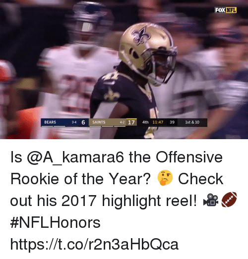 Highlight Reel: FOX  NFL  BEARS  3-4  6 SAINTS  4-2 17 4th 11:47 39 1st & 10 Is @A_kamara6 the Offensive Rookie of the Year? 🤔  Check out his 2017 highlight reel! 🎥🏈 #NFLHonors https://t.co/r2n3aHbQca