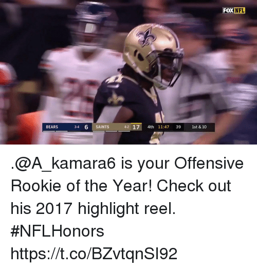 Highlight Reel: FOX  NFL  BEARS  3-4  6 SAINTS  4-2 17 4th 11:47 39 1st & 10 .@A_kamara6 is your Offensive Rookie of the Year!  Check out his 2017 highlight reel. #NFLHonors https://t.co/BZvtqnSI92