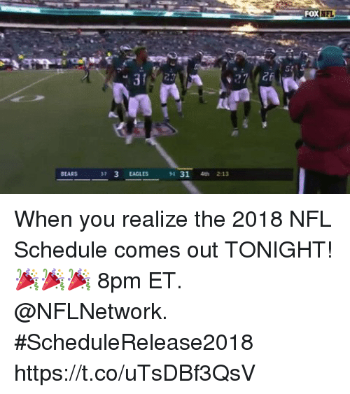 Philadelphia Eagles, Memes, and Nfl: FOX  NFL  BEARS  573 EAGLES 9131 4th 2:13 When you realize the 2018 NFL Schedule comes out TONIGHT! 🎉🎉🎉  8pm ET. @NFLNetwork. #ScheduleRelease2018 https://t.co/uTsDBf3QsV