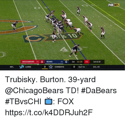 burton: FOX NFL  BUCCANEERS 21 BEARS  2-1 0 1st 12:28 05 1st & 10  NFL  LIONS  0  COWBOYS  0 Ball On  DAL 40 Trubisky. Burton.  39-yard @ChicagoBears TD! #DaBears #TBvsCHI  📺: FOX https://t.co/k4DDRJuh2F