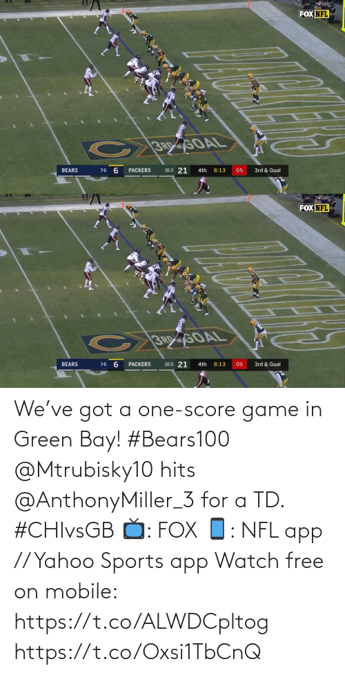 green bay: FOX NFL  C 3RGOAL  6.  10-3 21  BEARS  8:13  05  3rd & Goal  7-6  PACKERS  4th   FOX NFL  CB60AL  3R GOAL  10-3 21  BEARS  PACKERS  8:13  4th  05  3rd & Goal  7-6 We've got a one-score game in Green Bay! #Bears100  @Mtrubisky10 hits @AnthonyMiller_3 for a TD. #CHIvsGB  📺: FOX 📱: NFL app // Yahoo Sports app Watch free on mobile: https://t.co/ALWDCpltog https://t.co/Oxsi1TbCnQ