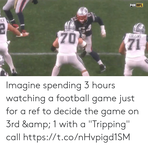"game on: FOX NFL  ICK  70  COLLINS  71 Imagine spending 3 hours watching a football game just for a ref to decide the game on 3rd & 1 with a  ""Tripping"" call  https://t.co/nHvpigd1SM"