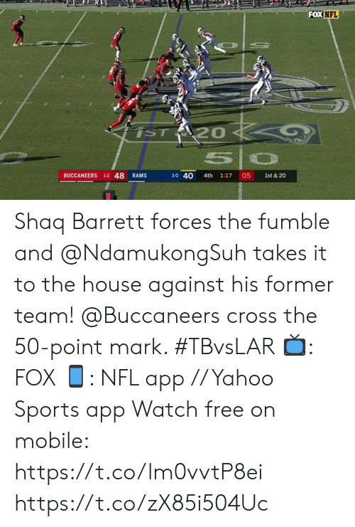 Shaq: FOX NFL  iST 20  50  BUCCANEERS 1-2 48  3-0 40  05  RAMS  4th  1:17  1st & 20 Shaq Barrett forces the fumble and @NdamukongSuh takes it to the house against his former team!  @Buccaneers cross the 50-point mark. #TBvsLAR  ?: FOX ?: NFL app // Yahoo Sports app Watch free on mobile: https://t.co/lm0vvtP8ei https://t.co/zX85i504Uc