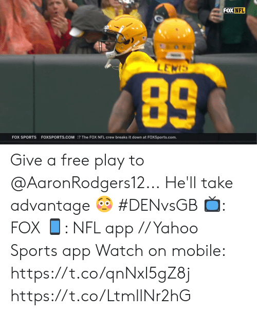 The Fox: FOX NFL  LEWIS  89  FOX SPORTS  FOXSPORTS.COM? The FOX NFL crew breaks it down at FOXSports.com. Give a free play to @AaronRodgers12...  He'll take advantage 😳 #DENvsGB  📺: FOX 📱: NFL app // Yahoo Sports app  Watch on mobile: https://t.co/qnNxI5gZ8j https://t.co/LtmllNr2hG