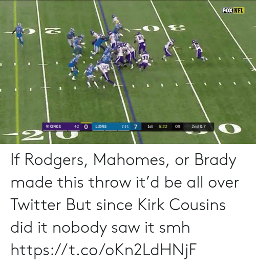 rodgers: FOX NFL  N  30  4-2 O  VIKINGS  LIONS  2-2-1 7  1st  5:22  09  2nd & 7  2T If Rodgers, Mahomes, or Brady made this throw it'd be all over Twitter  But since Kirk Cousins did it nobody saw it smh https://t.co/oKn2LdHNjF