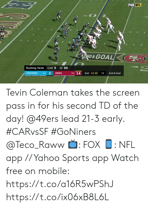 coleman: FOX NFL  ND&GOAL  SF 69  Rushing Yards  CAR 9  33  6-0 14  PANTHERS  2nd 12:48  2nd & Goal  4-2  49ERS  13 Tevin Coleman takes the screen pass in for his second TD of the day!  @49ers lead 21-3 early. #CARvsSF #GoNiners @Teco_Raww  📺: FOX 📱: NFL app // Yahoo Sports app Watch free on mobile: https://t.co/a16R5wPShJ https://t.co/ix06xB8L6L