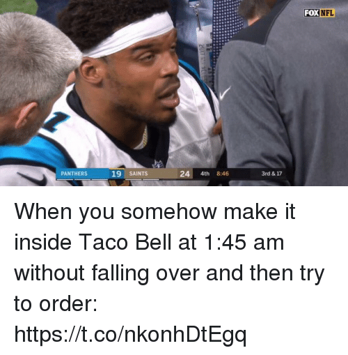 Falling Over: FOX  NFL  PANTHERS  19 SAINTS  24 4th 8:46  3rd & 17 When you somehow make it inside Taco Bell at 1:45 am without falling over and then try to order: https://t.co/nkonhDtEgq