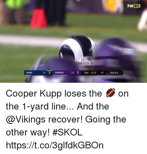 Memes, Nfl, and Rams: FOX NFL  RAMS  7-2 7 VIKINGS  7-2 7 2nd 4:12 10 3rd & 4 Cooper Kupp loses the 🏈 on the 1-yard line...  And the @Vikings recover!  Going the other way! #SKOL https://t.co/3glfdkGBOn