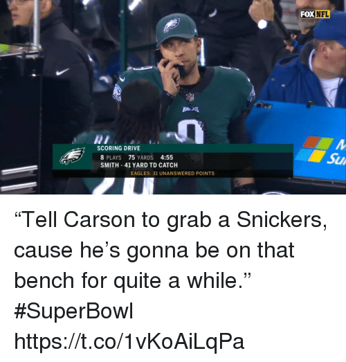 "Philadelphia Eagles, Nfl, and Sports: FOX  NFL  SCORING DRIVE  8 PLAYS 75 YARDS 4:55  SMITH 41 YARD TD CATCH  Su  EAGLES: 31 UNANSWERED POINTS ""Tell Carson to grab a Snickers, cause he's gonna be on that bench for quite a while."" #SuperBowl https://t.co/1vKoAiLqPa"