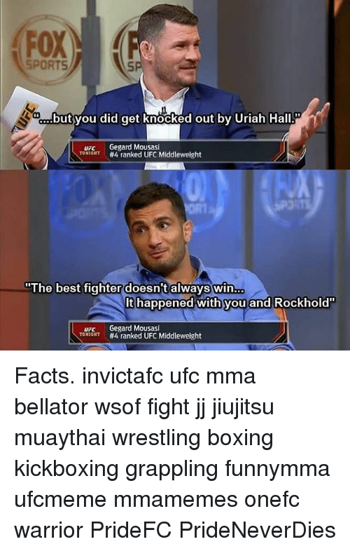 """Boxing, Facts, and Memes: FOX  SPORTS  but you did get knocked out by Uriah Hall  UFC  Gegard Mousasi  TONIGHT  #4 ranked UFC Middleweight  """"The best fighter doesn't always win  It happened with you and Rockhold""""  URC Gegard Mousasi  TONIGHT  #4 ranked UFC Middleweight Facts. invictafc ufc mma bellator wsof fight jj jiujitsu muaythai wrestling boxing kickboxing grappling funnymma ufcmeme mmamemes onefc warrior PrideFC PrideNeverDies"""