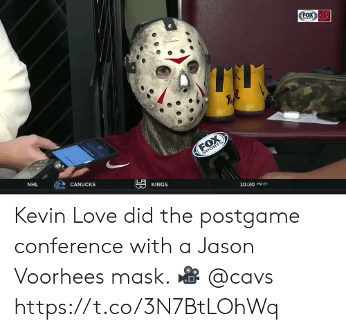 jason voorhees: FOX  SPORTS  FOX  SPORTS  JL  NHL  CANUCKS  LF  KINGS  10:30 PM ET Kevin Love did the postgame conference with a Jason Voorhees mask.    🎥 @cavs https://t.co/3N7BtLOhWq