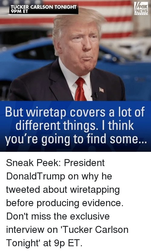 Memes, 🤖, and Fox: FOX  TUCKER CARLSON TONIGHT  9PM ET  NEWS  But wiretap covers a lot of  different things. think  you're going to find some. Sneak Peek: President DonaldTrump on why he tweeted about wiretapping before producing evidence. Don't miss the exclusive interview on 'Tucker Carlson Tonight' at 9p ET.