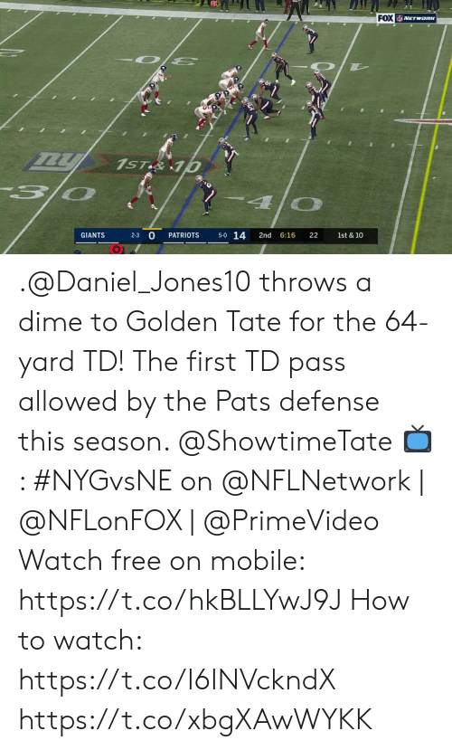 dime: FOX VETWORK  1ST&10  5-0 14  2-3 0  GIANTS  PATRIOTS  2nd  6:16  22  1st & 10 .@Daniel_Jones10 throws a dime to Golden Tate for the 64-yard TD!  The first TD pass allowed by the Pats defense this season. @ShowtimeTate  📺: #NYGvsNE on @NFLNetwork | @NFLonFOX | @PrimeVideo Watch free on mobile: https://t.co/hkBLLYwJ9J   How to watch: https://t.co/I6INVckndX https://t.co/xbgXAwWYKK