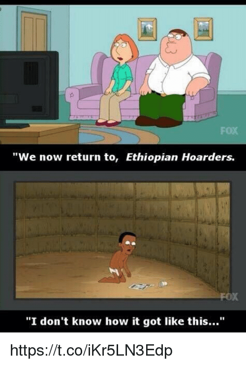 "Ethiopians: FOX  ""We now return to, Ethiopian Hoarders.  ""I don't know how it got like this..."" https://t.co/iKr5LN3Edp"