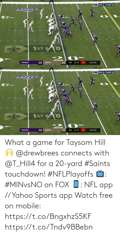 A Game: FOX WILD CARD  1ST &  10  VIKINGS  SAINTS  4th 10:39  03  1st & 10  20   FOX WILD CARD  1ST & 0  10  VIKINGS  SAINTS  4th 10:39  03  1st & 10  20 What a game for Taysom Hill 🙌  @drewbrees connects with @T_Hill4 for a 20-yard #Saints touchdown! #NFLPlayoffs  📺: #MINvsNO on FOX 📱: NFL app // Yahoo Sports app Watch free on mobile: https://t.co/BngxhzS5KF https://t.co/Tndv9BBebn
